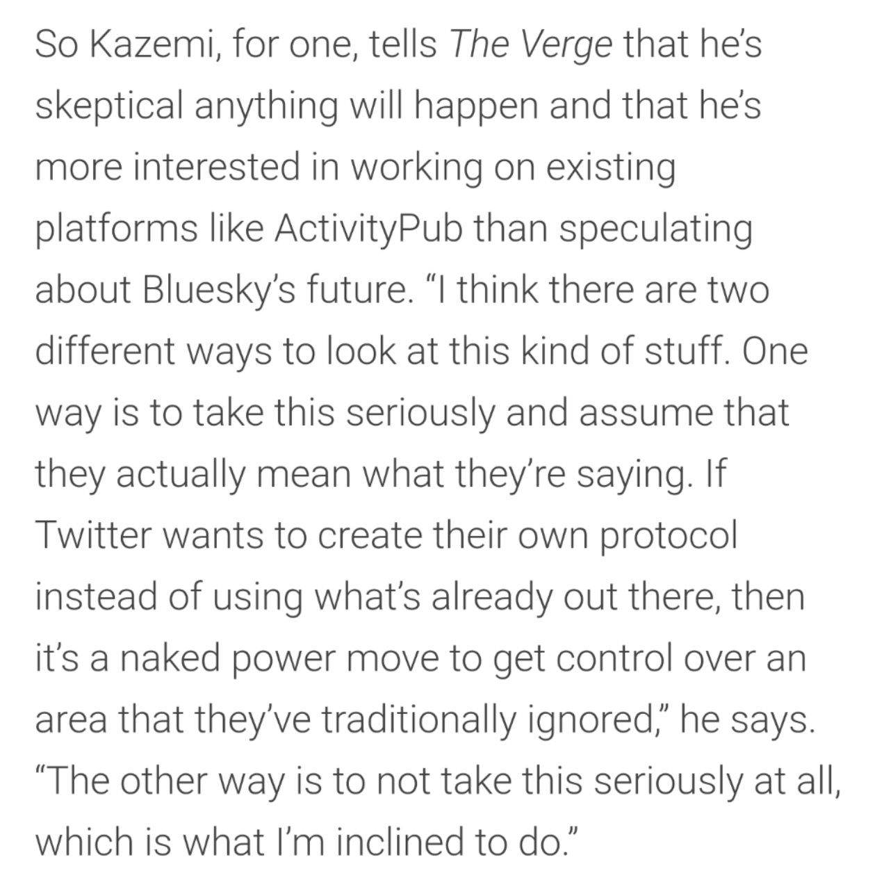 """So Kazemi, for one, tells The Verge that he's skeptical anything will happen and that he's more interested in working on existing platforms like ActivityPub than speculating about Bluesky's future. """"I think there are two different ways to look at this kind of stuff. One way is to take this seriously and assume that they actually mean what they're saying. If Twitter wants to create their own protocol instead of using what's already out there, then it's a naked power move to get control over an area that they've traditionally ignored,"""" he says. """"The other way is to not take this seriously at all, which is what I'm inclined to do."""""""